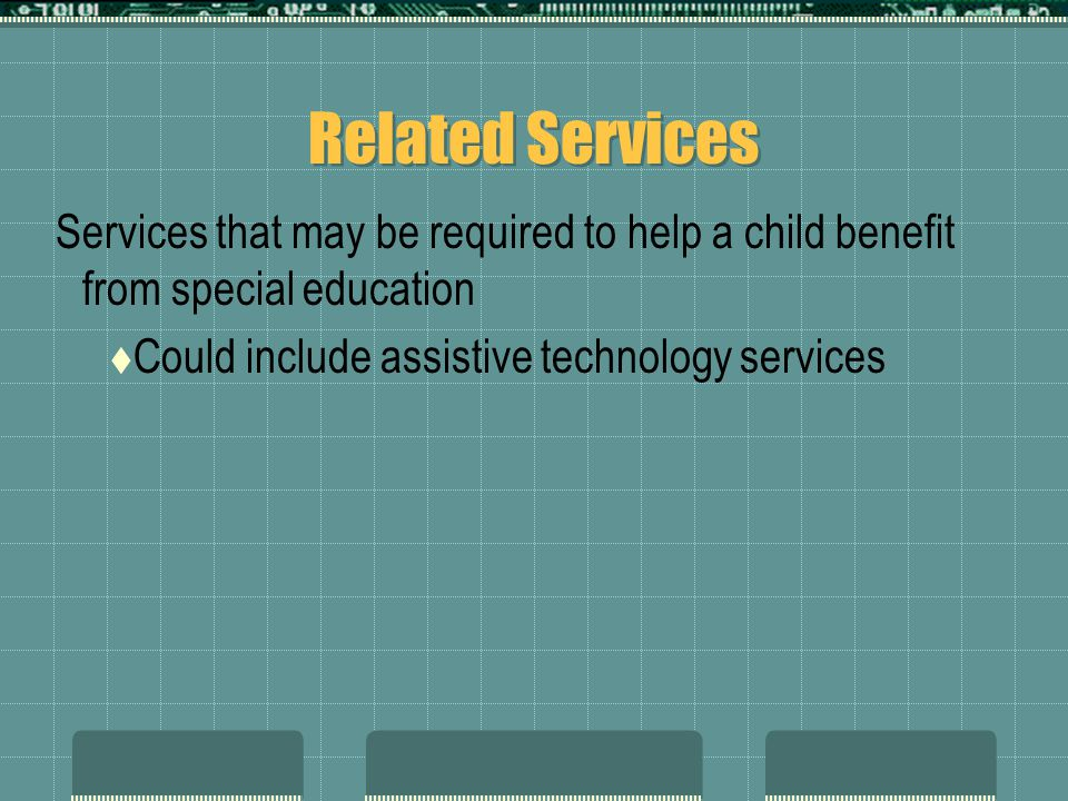 Related Services Services that may be required to help a child benefit from special education  Could include assistive technology services
