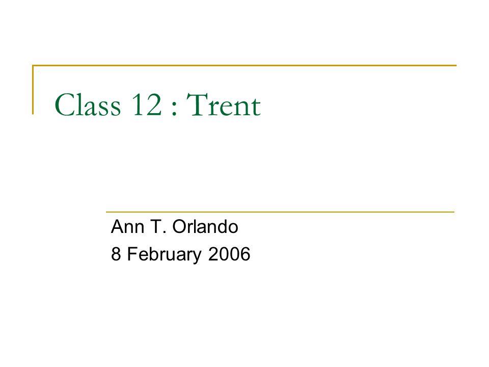 Class 12 : Trent Ann T. Orlando 8 February 2006