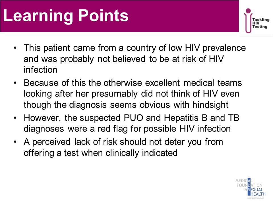 Learning Points This patient came from a country of low HIV prevalence and was probably not believed to be at risk of HIV infection Because of this the otherwise excellent medical teams looking after her presumably did not think of HIV even though the diagnosis seems obvious with hindsight However, the suspected PUO and Hepatitis B and TB diagnoses were a red flag for possible HIV infection A perceived lack of risk should not deter you from offering a test when clinically indicated