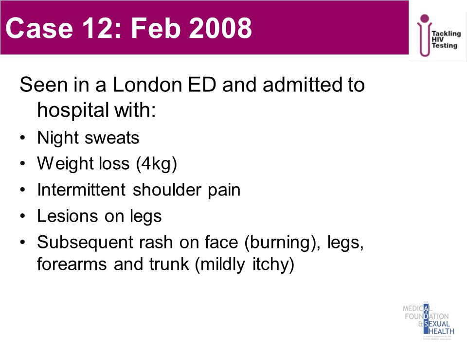 Case 12: Feb 2008 Seen in a London ED and admitted to hospital with: Night sweats Weight loss (4kg) Intermittent shoulder pain Lesions on legs Subsequent rash on face (burning), legs, forearms and trunk (mildly itchy)