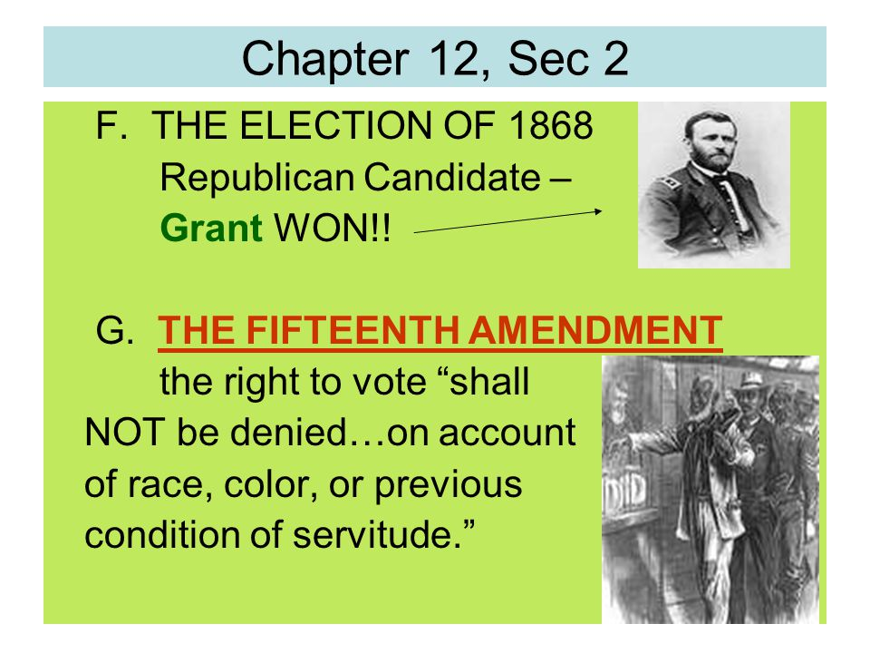 """Chapter 12, Sec 2 F. THE ELECTION OF 1868 Republican Candidate – Grant WON!! G. THE FIFTEENTH AMENDMENT the right to vote """"shall NOT be denied…on acco"""