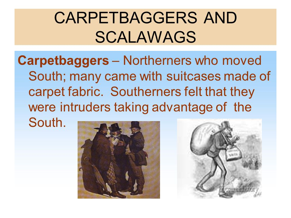CARPETBAGGERS AND SCALAWAGS Carpetbaggers – Northerners who moved South; many came with suitcases made of carpet fabric. Southerners felt that they we