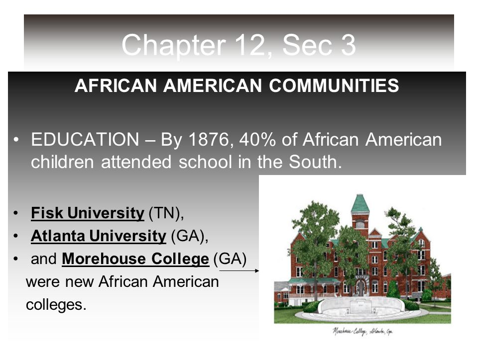 Chapter 12, Sec 3 AFRICAN AMERICAN COMMUNITIES EDUCATION – By 1876, 40% of African American children attended school in the South. Fisk University (TN