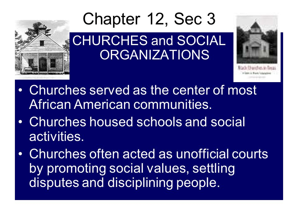 Chapter 12, Sec 3 CHURCHES and SOCIAL ORGANIZATIONS Churches served as the center of most African American communities. Churches housed schools and so