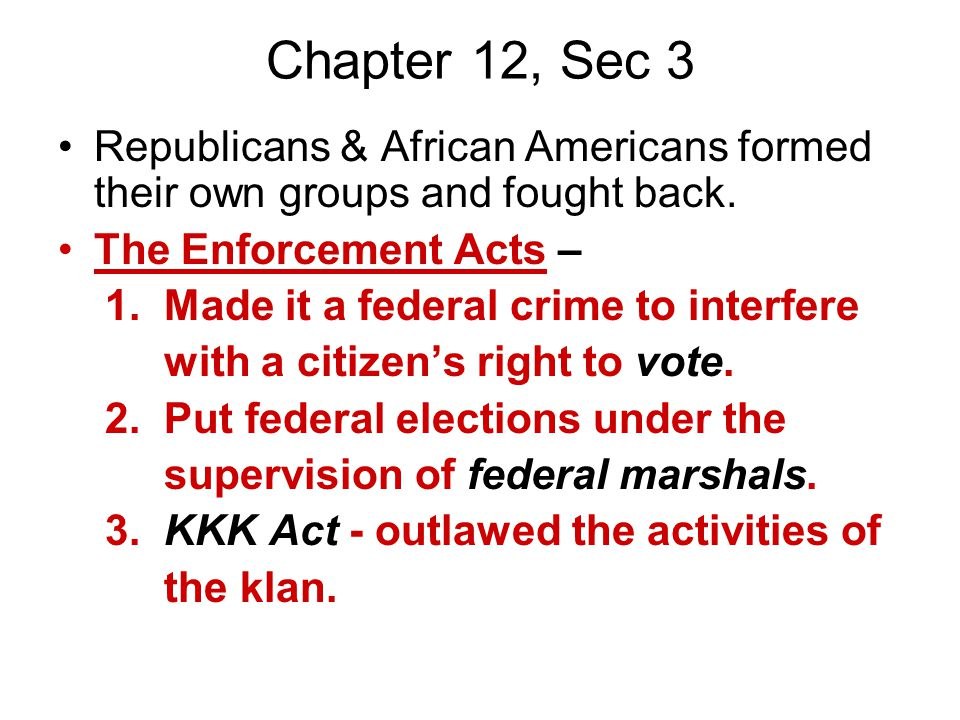 Chapter 12, Sec 3 Republicans & African Americans formed their own groups and fought back. The Enforcement Acts – 1. Made it a federal crime to interf