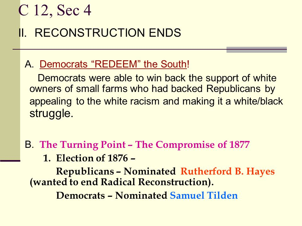"""C 12, Sec 4 II. RECONSTRUCTION ENDS A. Democrats """"REDEEM"""" the South! Democrats were able to win back the support of white owners of small farms who ha"""