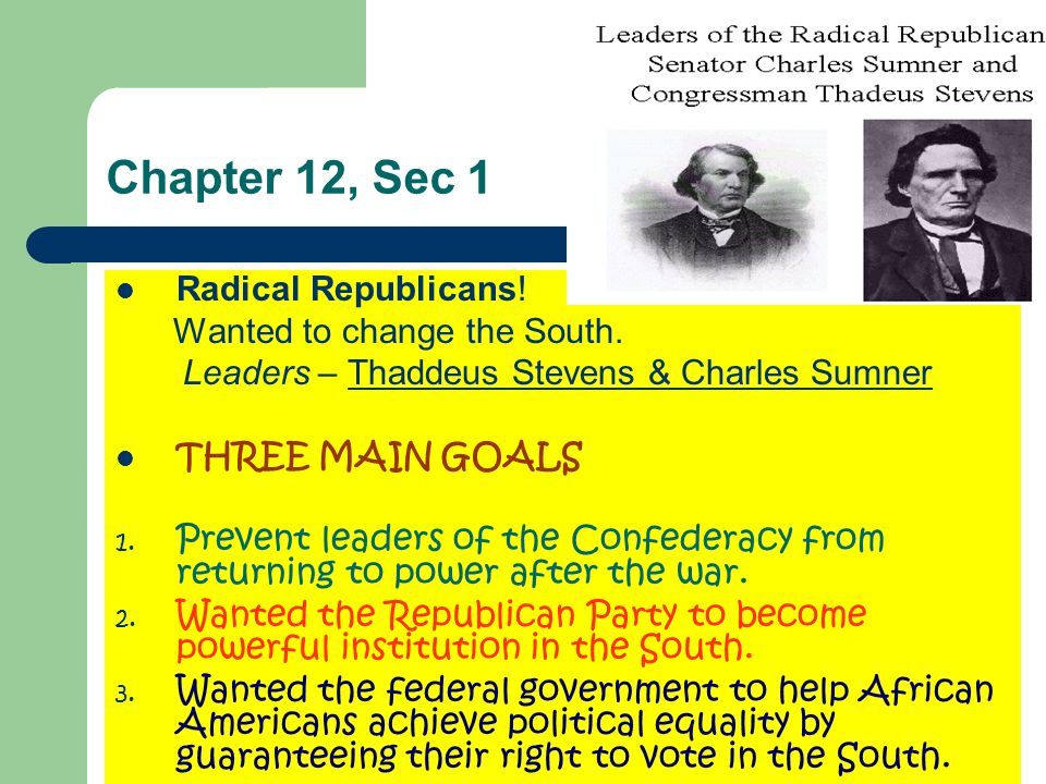 Chapter 12, Sec 1 Radical Republicans! Wanted to change the South. Leaders – Thaddeus Stevens & Charles Sumner THREE MAIN GOALS 1. Prevent leaders of