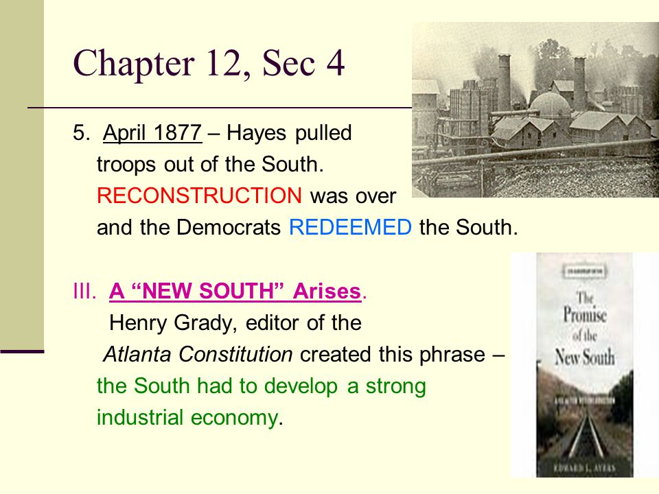 """Chapter 12, Sec 4 5. April 1877 – Hayes pulled troops out of the South. RECONSTRUCTION was over and the Democrats REDEEMED the South. III. A """"NEW SOUT"""
