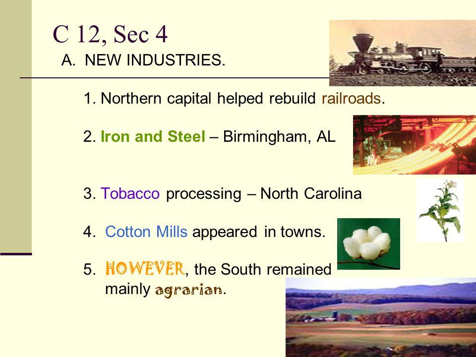 C 12, Sec 4 A. NEW INDUSTRIES. 1. Northern capital helped rebuild railroads. 2. Iron and Steel – Birmingham, AL 3. Tobacco processing – North Carolina