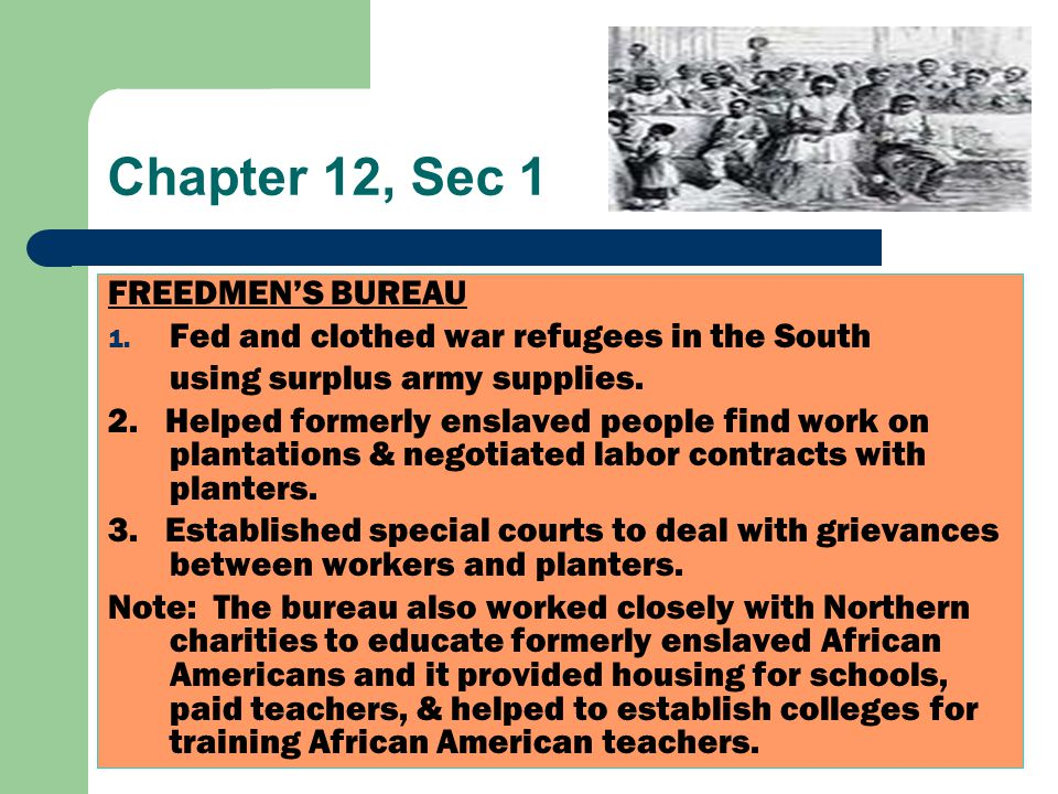 Chapter 12, Sec 1 FREEDMEN'S BUREAU 1. Fed and clothed war refugees in the South using surplus army supplies. 2. Helped formerly enslaved people find
