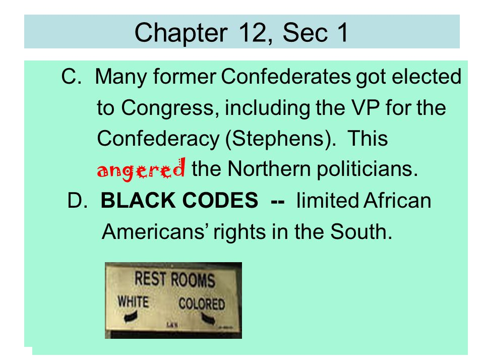 Chapter 12, Sec 1 C. Many former Confederates got elected to Congress, including the VP for the Confederacy (Stephens). This angered the Northern poli