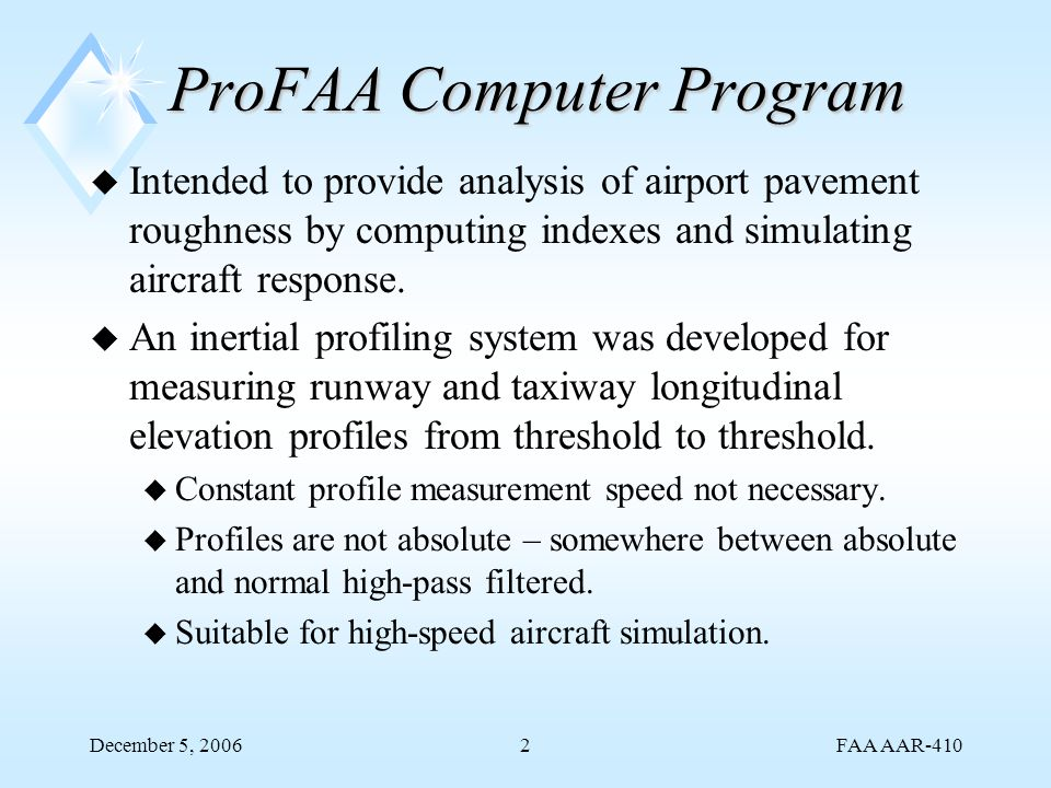 FAA AAR-410 December 5, 20062 ProFAA Computer Program u Intended to provide analysis of airport pavement roughness by computing indexes and simulating