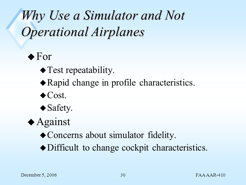 FAA AAR-410 December 5, 200630 Why Use a Simulator and Not Operational Airplanes u For u Test repeatability. u Rapid change in profile characteristics