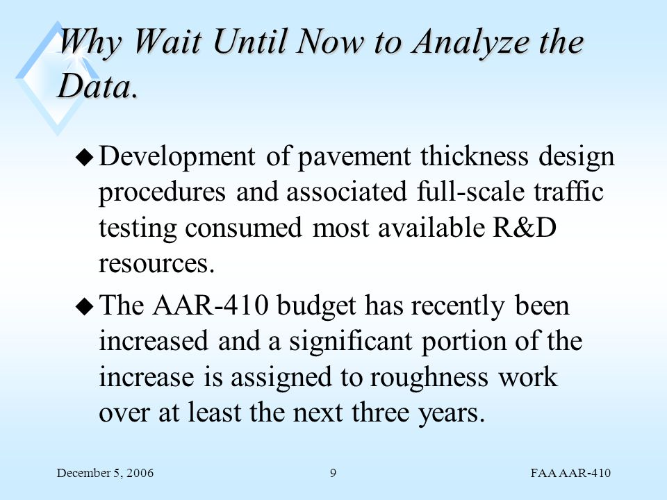 FAA AAR-410 December 5, 20069 Why Wait Until Now to Analyze the Data. u Development of pavement thickness design procedures and associated full-scale