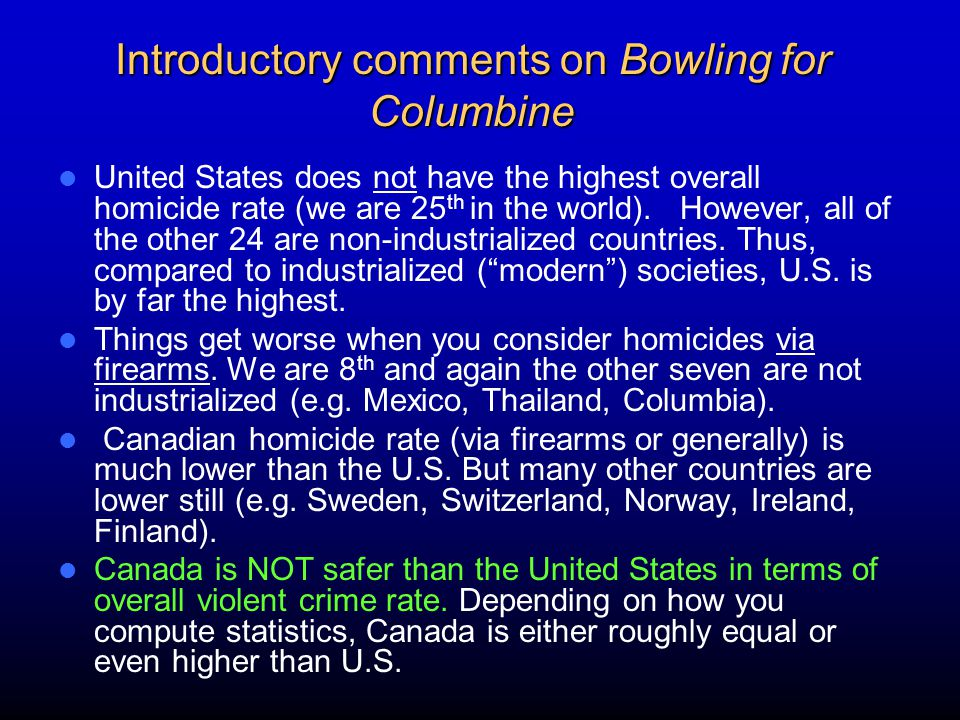 Introductory comments on Bowling for Columbine United States does not have the highest overall homicide rate (we are 25 th in the world).