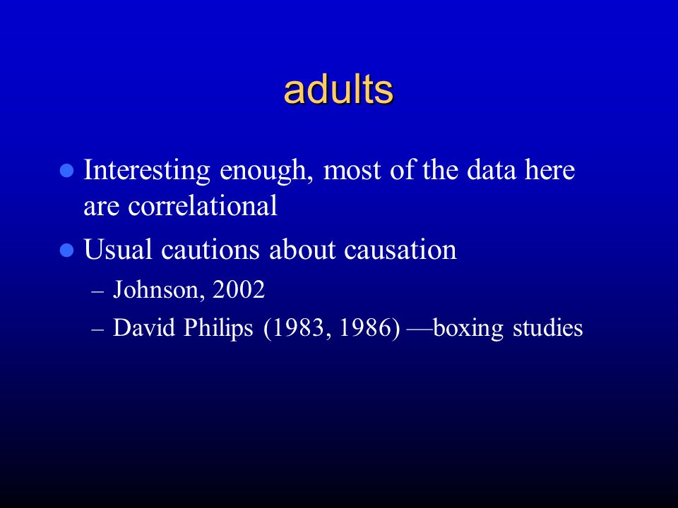 adults Interesting enough, most of the data here are correlational Usual cautions about causation – Johnson, 2002 – David Philips (1983, 1986) —boxing studies