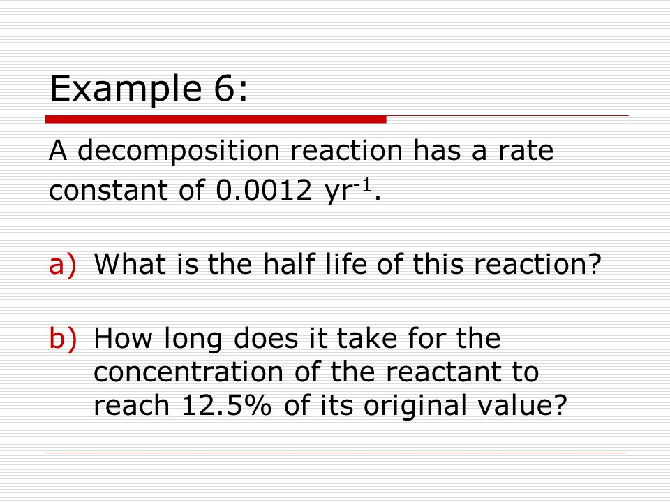 Example 6: A decomposition reaction has a rate constant of 0.0012 yr -1.