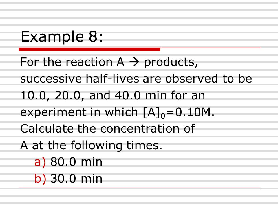 Example 8: For the reaction A  products, successive half-lives are observed to be 10.0, 20.0, and 40.0 min for an experiment in which [A] 0 =0.10M.