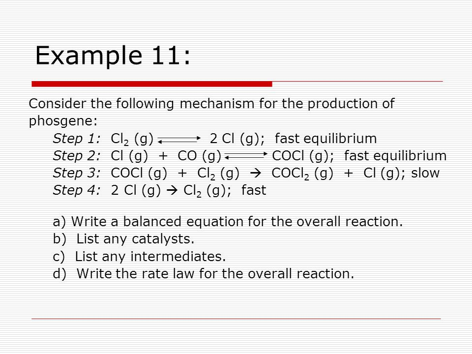Example 11: Consider the following mechanism for the production of phosgene: Step 1: Cl 2 (g) 2 Cl (g); fast equilibrium Step 2: Cl (g) + CO (g) COCl (g); fast equilibrium Step 3: COCl (g) + Cl 2 (g)  COCl 2 (g) + Cl (g); slow Step 4: 2 Cl (g)  Cl 2 (g); fast a) Write a balanced equation for the overall reaction.