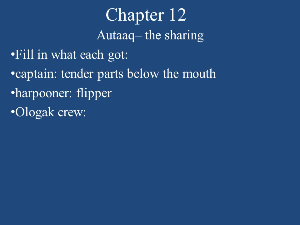 Chapter 12 Autaaq– the sharing Fill in what each got: captain: tender parts below the mouth harpooner: flipper Ologak crew: