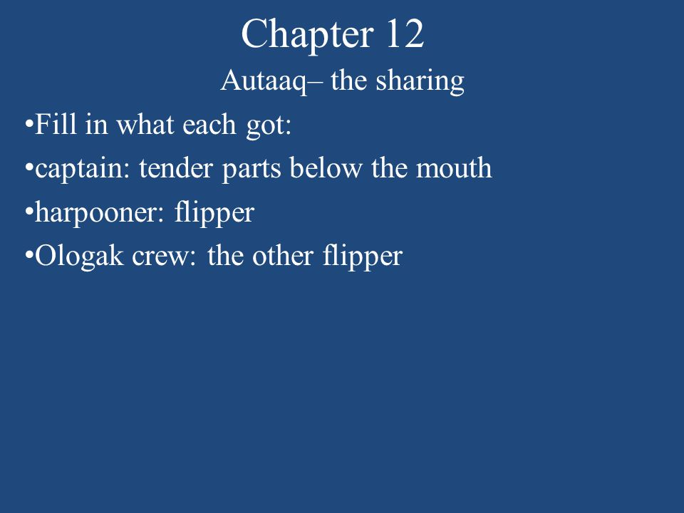 Chapter 12 Autaaq– the sharing Fill in what each got: captain: tender parts below the mouth harpooner: flipper Ologak crew: the other flipper