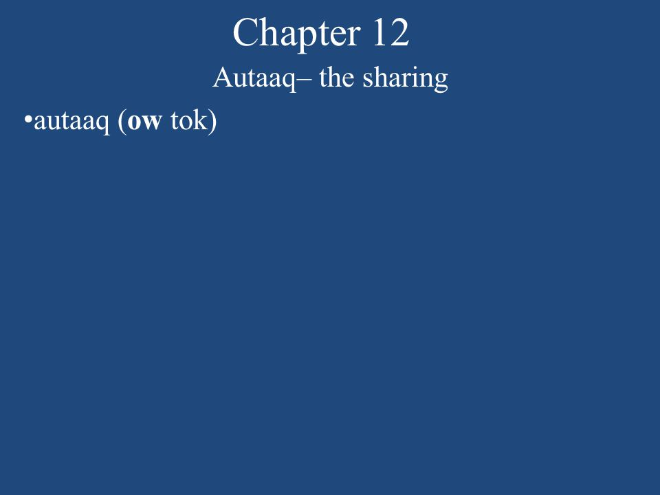 Chapter 12 Autaaq– the sharing Explain this idiom (figure of speech) Many hands make the work light. When a workload is shared by many people, the work is easy or gets done faster.