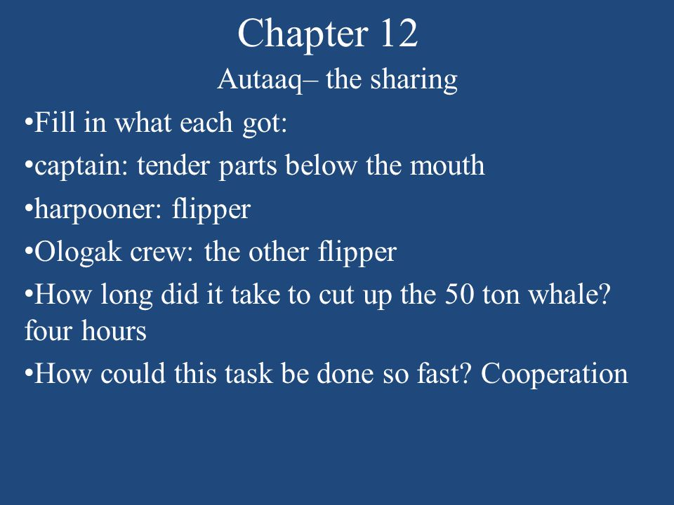 Chapter 12 Autaaq– the sharing Fill in what each got: captain: tender parts below the mouth harpooner: flipper Ologak crew: the other flipper How long did it take to cut up the 50 ton whale.