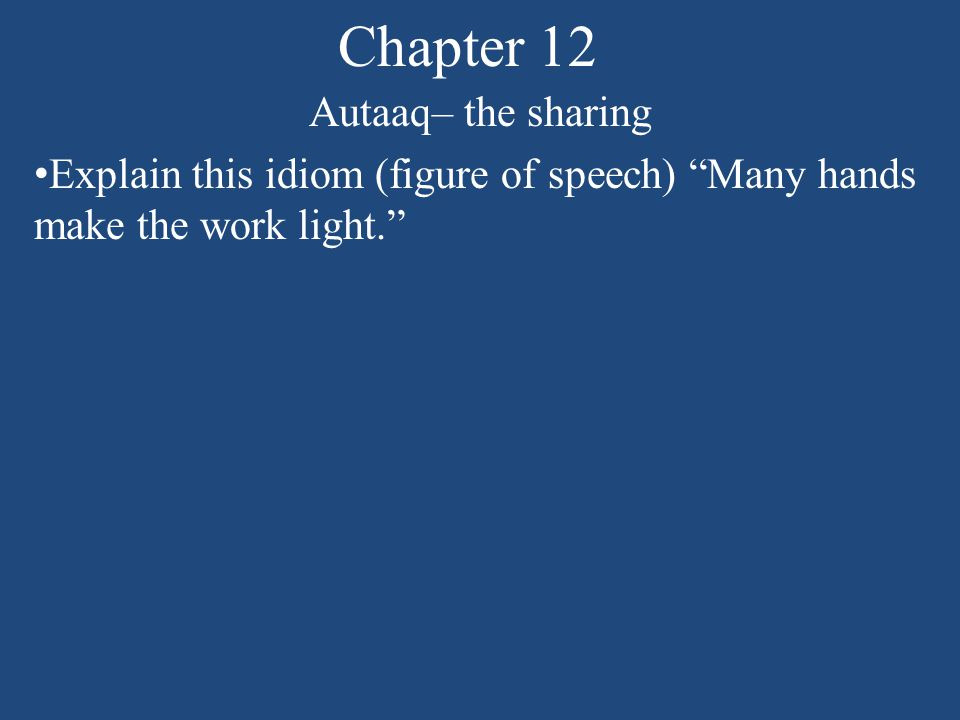 Chapter 12 Autaaq– the sharing Explain this idiom (figure of speech) Many hands make the work light.