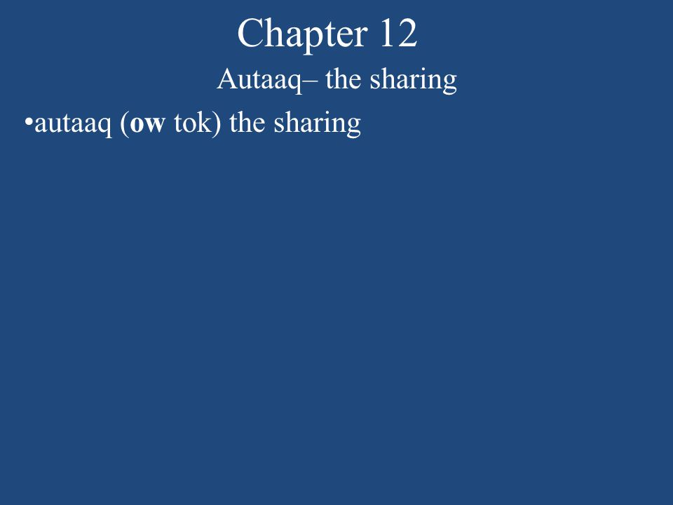 Chapter 12 Autaaq– the sharing Fill in what each got: captain: tender parts below the mouth harpooner: