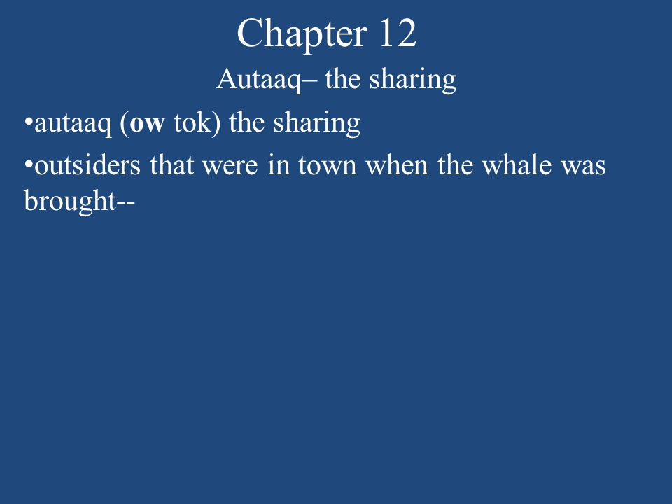 Chapter 12 Autaaq– the sharing autaaq (ow tok) the sharing outsiders that were in town when the whale was brought-- Mexicans, Blacks Filipinos, Englishmen, scientist from International Whaling Commission