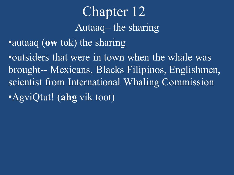Chapter 12 Autaaq– the sharing autaaq (ow tok) the sharing outsiders that were in town when the whale was brought-- Mexicans, Blacks Filipinos, Englishmen, scientist from International Whaling Commission AgviQtut.
