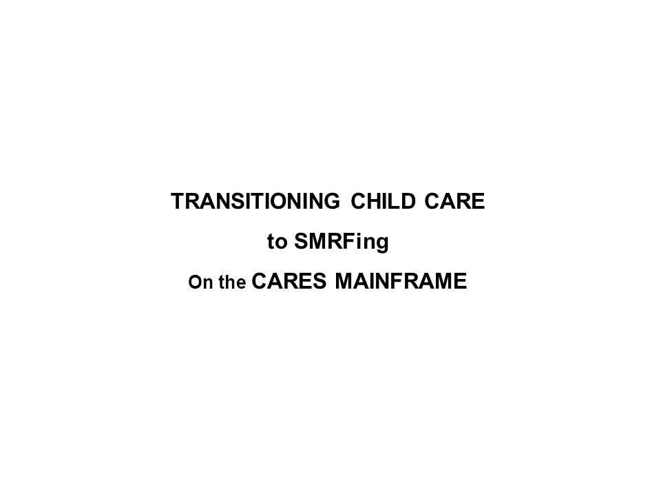 TRANSITIONING CHILD CARE to SMRFing On the CARES MAINFRAME