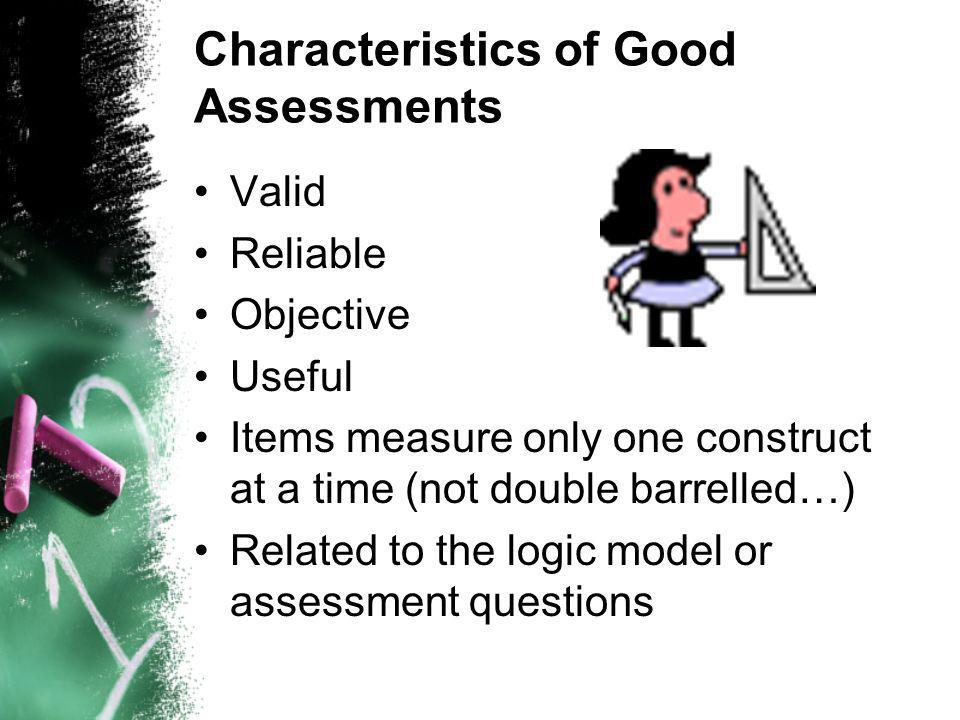 Characteristics of Good Assessments Valid Reliable Objective Useful Items measure only one construct at a time (not double barrelled…) Related to the logic model or assessment questions