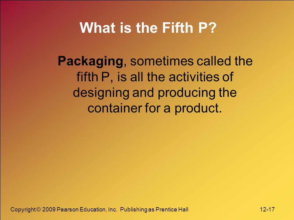 Copyright © 2009 Pearson Education, Inc. Publishing as Prentice Hall 12-17 What is the Fifth P.