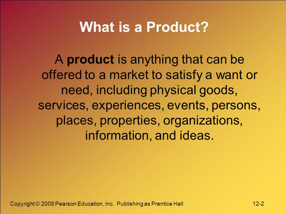 Copyright © 2009 Pearson Education, Inc. Publishing as Prentice Hall 12-2 What is a Product? A product is anything that can be offered to a market to