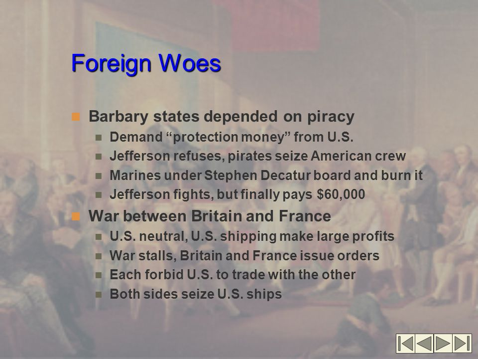 Foreign Woes Foreign Woes (cont.'d) British violate American rights Impressment of American sailors HMS Leopard attacks USS Chesapeake 1807 Americans demand war Jefferson chooses peaceable coercion Embargo Act of 1807 Forbids American ships to leave port Supposed to force British to respect U.S.