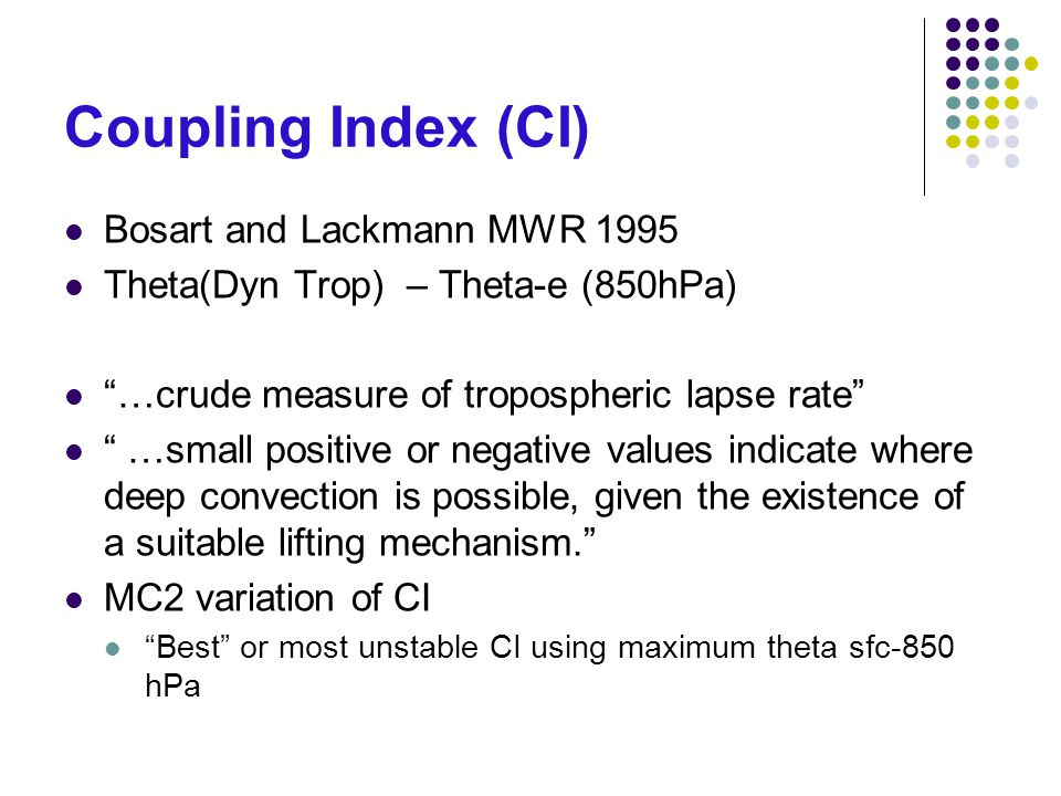 Coupling Index (CI) Bosart and Lackmann MWR 1995 Theta(Dyn Trop) – Theta-e (850hPa) …crude measure of tropospheric lapse rate …small positive or negative values indicate where deep convection is possible, given the existence of a suitable lifting mechanism. MC2 variation of CI Best or most unstable CI using maximum theta sfc-850 hPa