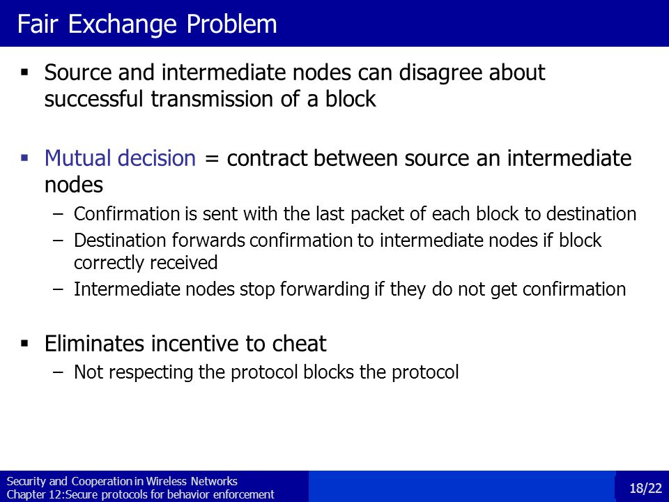 Security and Cooperation in Wireless Networks Chapter 12:Secure protocols for behavior enforcement 18/22 Fair Exchange Problem  Source and intermediate nodes can disagree about successful transmission of a block  Mutual decision = contract between source an intermediate nodes –Confirmation is sent with the last packet of each block to destination –Destination forwards confirmation to intermediate nodes if block correctly received –Intermediate nodes stop forwarding if they do not get confirmation  Eliminates incentive to cheat –Not respecting the protocol blocks the protocol