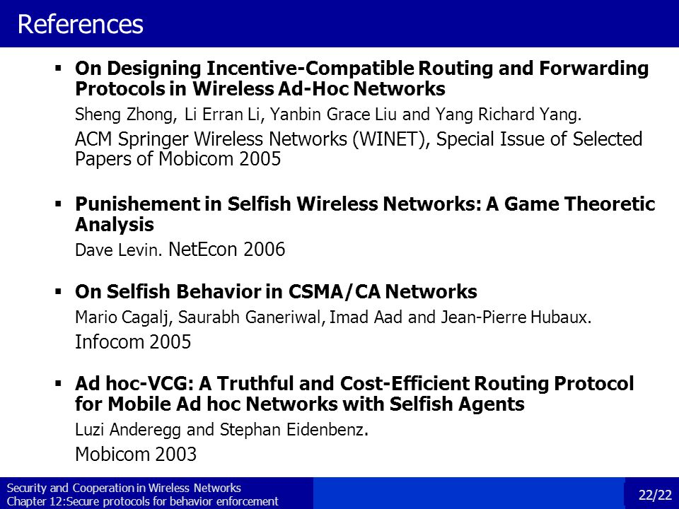 Security and Cooperation in Wireless Networks Chapter 12:Secure protocols for behavior enforcement 22/22 References  On Designing Incentive-Compatible Routing and Forwarding Protocols in Wireless Ad-Hoc Networks Sheng Zhong, Li Erran Li, Yanbin Grace Liu and Yang Richard Yang.