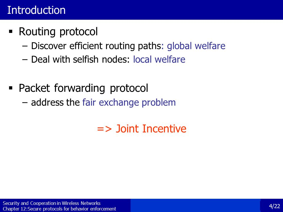 Security and Cooperation in Wireless Networks Chapter 12:Secure protocols for behavior enforcement 5/22 Possible incentives Incentive Punish Reward InternalExternalInternal External  Possible incentive strategies: –Punish: Reputation, Jamming, Isolation –Reward: Virtual currency  Possible incentives: –Internally: With intrinsic mechanisms (e.g., deny communication, jam) –Externally: by dedicated protocols