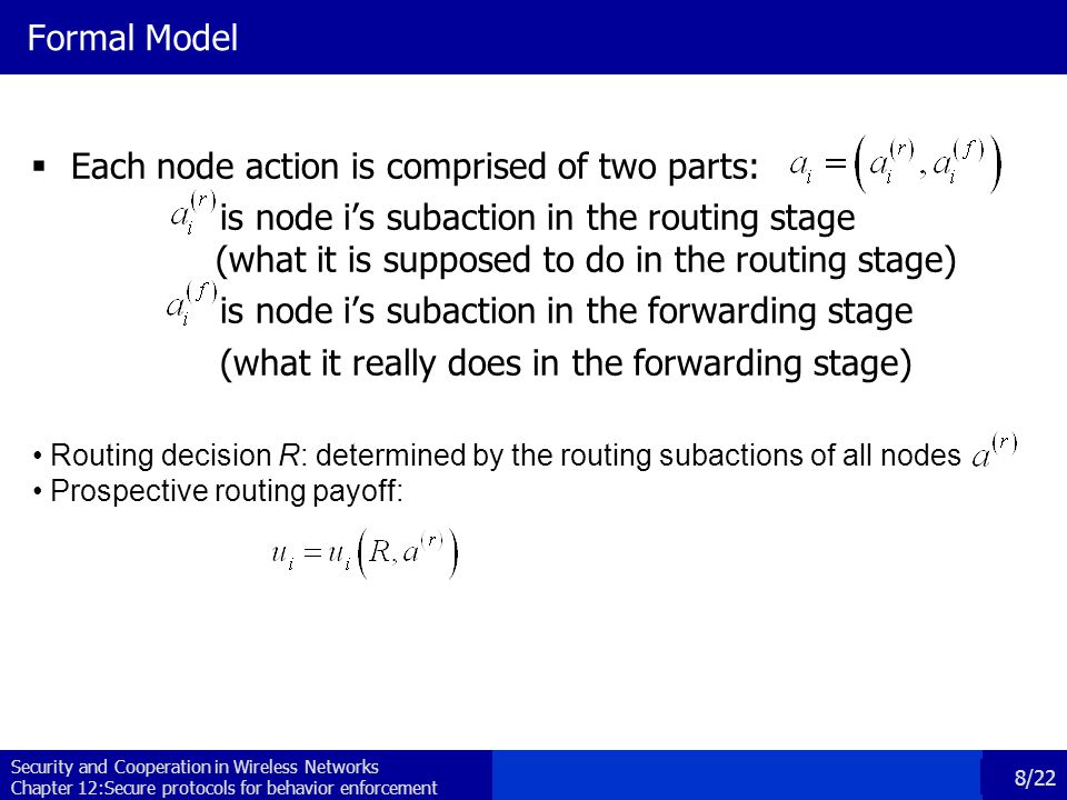 Security and Cooperation in Wireless Networks Chapter 12:Secure protocols for behavior enforcement 8/22 Formal Model  Each node action is comprised of two parts: is node i's subaction in the routing stage (what it is supposed to do in the routing stage) is node i's subaction in the forwarding stage (what it really does in the forwarding stage) Routing decision R: determined by the routing subactions of all nodes Prospective routing payoff: