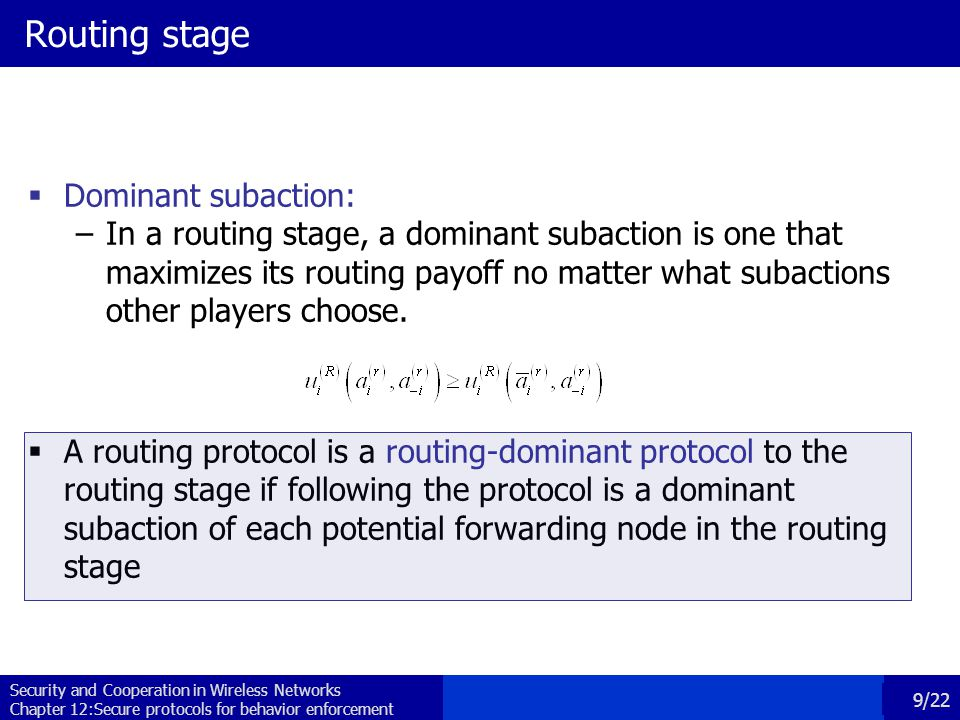 Security and Cooperation in Wireless Networks Chapter 12:Secure protocols for behavior enforcement 10/22 Forwarding stage A forwarding protocol is a forwarding-optimal protocol to the forwarding stage under routing decision R if –All packets are forwarded to their destinations –Following the protocol is a subgame perfect equilibrium  A path is said to be a subgame perfect equilibrium if it is a Nash equilibrium for every subgame Node 1 Node 2 Last node forward drop p1\p2FD F(1-c,1-c)(-c,0) D(0,0)