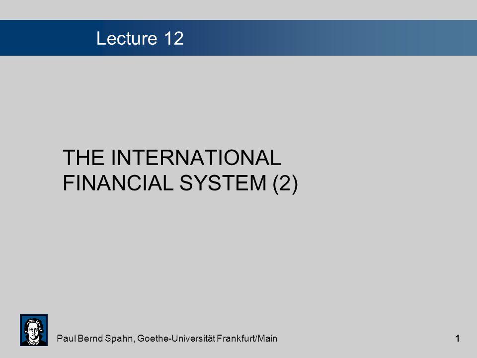 Paul Bernd Spahn, Goethe-Universität Frankfurt/Main1 Lecture 12 THE INTERNATIONAL FINANCIAL SYSTEM (2)