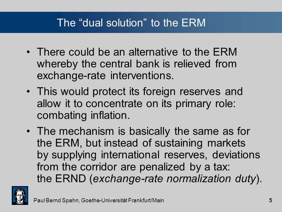 Paul Bernd Spahn, Goethe-Universität Frankfurt/Main4 The exchange-rate mechanism (ERM) The national currency is fixed to the ECU.