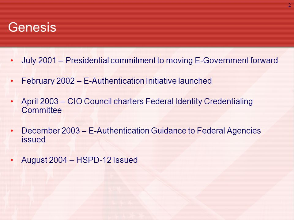 2 Genesis July 2001 – Presidential commitment to moving E-Government forward February 2002 – E-Authentication Initiative launched April 2003 – CIO Council charters Federal Identity Credentialing Committee December 2003 – E-Authentication Guidance to Federal Agencies issued August 2004 – HSPD-12 Issued