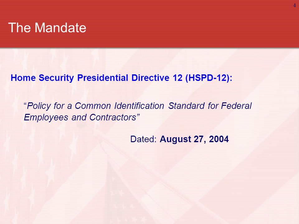4 The Mandate Home Security Presidential Directive 12 (HSPD-12): Policy for a Common Identification Standard for Federal Employees and Contractors Dated: August 27, 2004