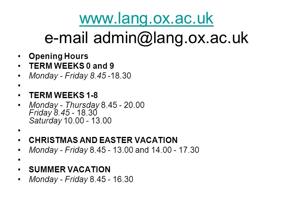 www.lang.ox.ac.uk www.lang.ox.ac.uk e-mail admin@lang.ox.ac.uk Opening Hours TERM WEEKS 0 and 9 Monday - Friday 8.45 -18.30 TERM WEEKS 1-8 Monday - Thursday 8.45 - 20.00 Friday 8.45 - 18.30 Saturday 10.00 - 13.00 CHRISTMAS AND EASTER VACATION Monday - Friday 8.45 - 13.00 and 14.00 - 17.30 SUMMER VACATION Monday - Friday 8.45 - 16.30
