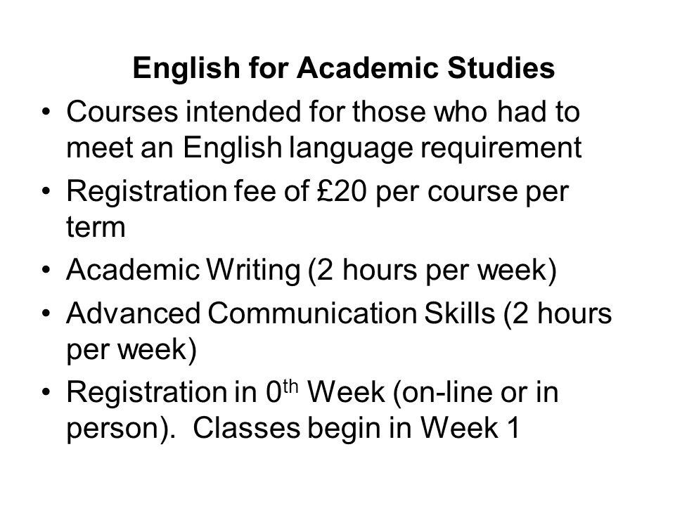 English for Academic Studies Courses intended for those who had to meet an English language requirement Registration fee of £20 per course per term Academic Writing (2 hours per week) Advanced Communication Skills (2 hours per week) Registration in 0 th Week (on-line or in person).