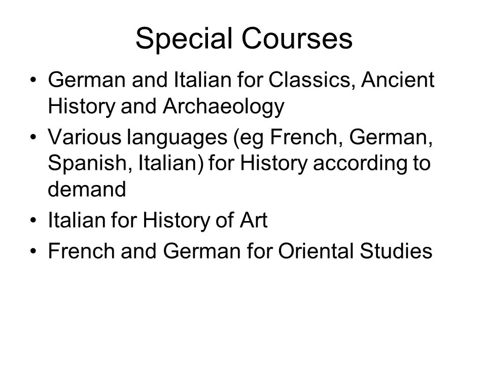 Special Courses German and Italian for Classics, Ancient History and Archaeology Various languages (eg French, German, Spanish, Italian) for History according to demand Italian for History of Art French and German for Oriental Studies