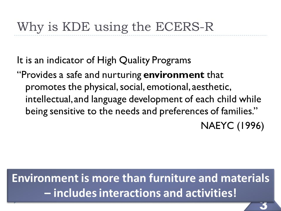 "3 3 Why is KDE using the ECERS-R It is an indicator of High Quality Programs ""Provides a safe and nurturing environment that promotes the physical, so"
